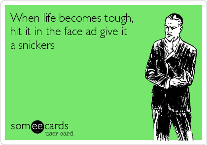 When life becomes tough, hit it in the face ad give it a snickers