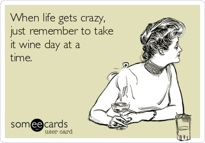 When life gets crazy,  just remember to take it wine day at a time.