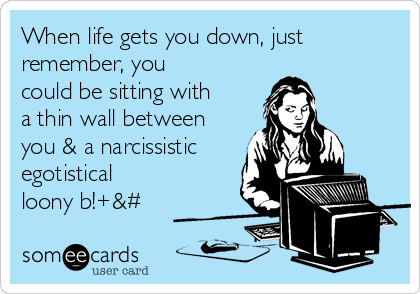 When life gets you down, just remember, you could be sitting with a thin wall between you & a narcissistic egotistical loony b!+&#