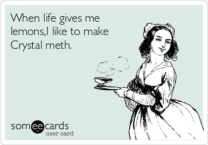 When life gives me lemons,I like to make Crystal meth.