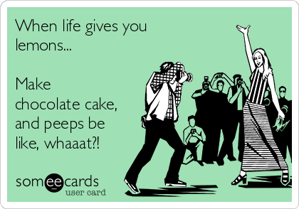 When life gives you lemons...  Make  chocolate cake, and peeps be like, whaaat?!