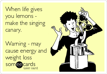 When life gives you lemons - make the singing canary.  Warning - may cause energy and weight loss