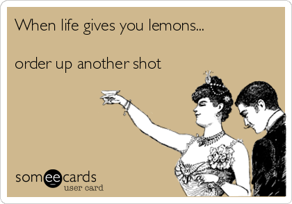 When life gives you lemons...  order up another shot