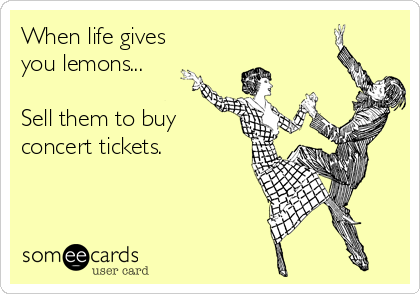 When life gives you lemons...  Sell them to buy concert tickets.