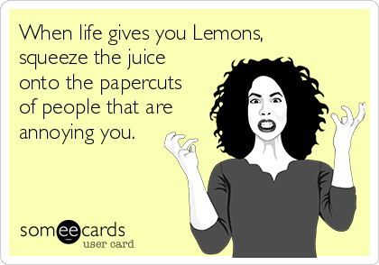 When life gives you Lemons, squeeze the juice onto the papercuts of people that are annoying you.