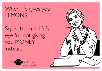 When life gives you  LEMONS  Squirt them in life's eye for not giving you MONEY instead.
