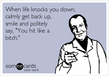 """When life knocks you down, calmly get back up, smile and politely say, """"You hit like a bitch."""""""