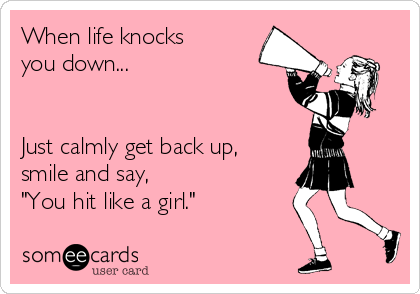 "When life knocks  you down...    Just calmly get back up, smile and say,  ""You hit like a girl."""