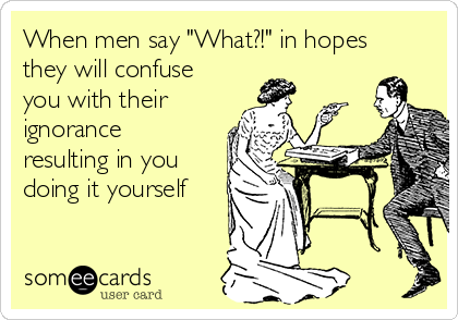 """When men say """"What?!"""" in hopes they will confuse you with their ignorance resulting in you doing it yourself"""