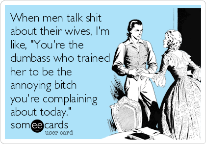 """When men talk shit about their wives, I'm like, """"You're the dumbass who trained her to be the annoying bitch you're complaining about today."""""""