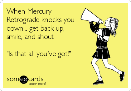 """When Mercury Retrograde knocks you down... get back up, smile, and shout   """"Is that all you've got!"""""""