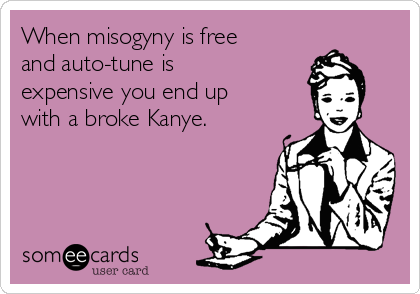 When misogyny is free and auto-tune is expensive you end up with a broke Kanye.