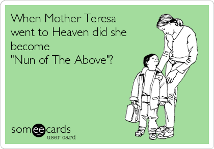 "When Mother Teresa went to Heaven did she become  ""Nun of The Above""?"