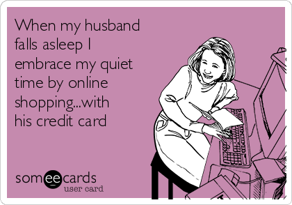 When my husband falls asleep I embrace my quiet time by online shopping...with his credit card