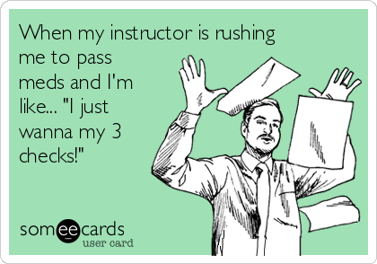 """When my instructor is rushing me to pass meds and I'm like... """"I just wanna my 3 checks!"""""""