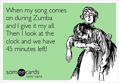 When my song comes on during Zumba and I give it my all. Then I look at the clock and we have 45 minutes left!