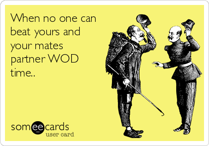 When no one can beat yours and your mates partner WOD time..