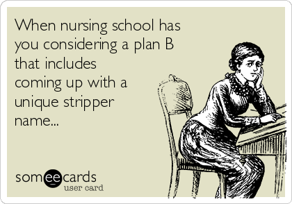 When nursing school has you considering a plan B that includes coming up with a unique stripper name...