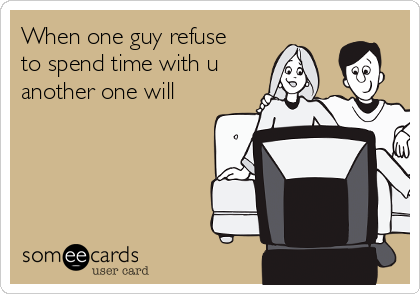 When one guy refuse to spend time with u another one will