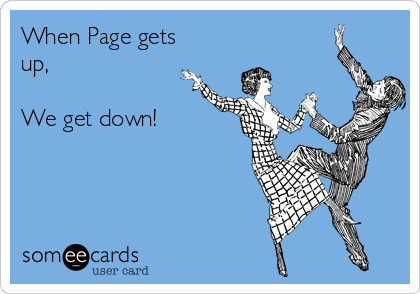 When Page gets up,  We get down!