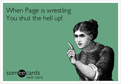 When Paige is wrestling You shut the hell up!