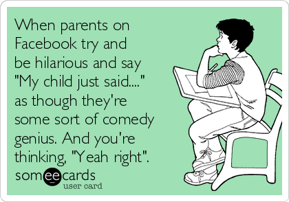 """When parents on Facebook try and be hilarious and say """"My child just said...."""" as though they're some sort of comedy genius. And you're thinking, """"Yeah right""""."""