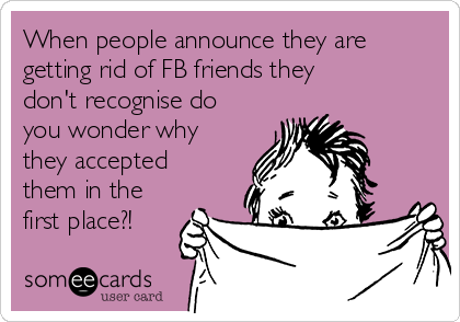 When people announce they are getting rid of FB friends they don't recognise do you wonder why they accepted them in the first place?!