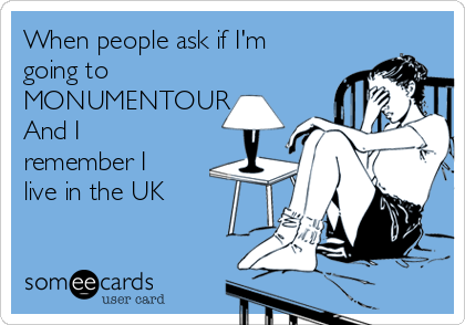 When people ask if I'm going to MONUMENTOUR And I remember I live in the UK
