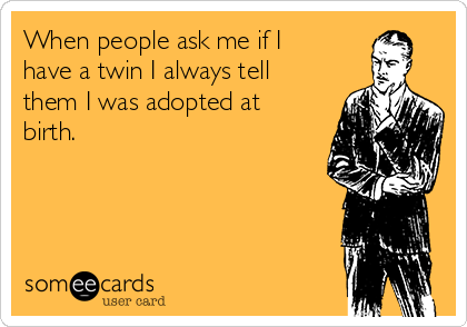 When people ask me if I have a twin I always tell them I was adopted at birth.