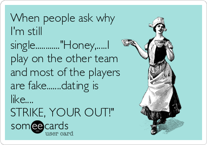 "When people ask why I'm still single............""Honey,.....I play on the other team and most of the players are fake.......dating is like.... STRIKE, YOUR OUT!"""