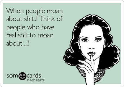 When people moan about shit..! Think of people who have real shit to moan about ...!