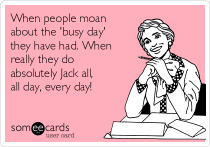 When people moan about the 'busy day' they have had. When really they do absolutely Jack all, all day, every day!