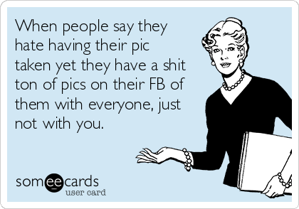 When people say they hate having their pic taken yet they have a shit ton of pics on their FB of them with everyone, just not with you.