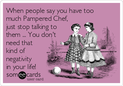 When people say you have too much Pampered Chef, just stop talking to them ... You don't need that kind of negativity in your life!