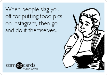 When people slag you off for putting food pics on Instagram, then go and do it themselves..