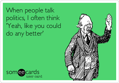 When people talk politics, I often think 'Yeah, like you could do any better'