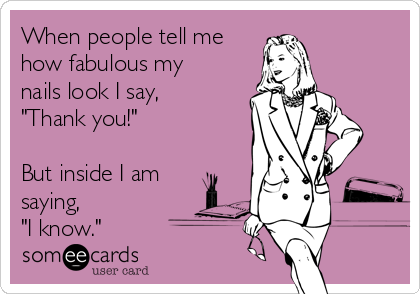"""When people tell me how fabulous my nails look I say, """"Thank you!""""   But inside I am saying,  """"I know."""""""