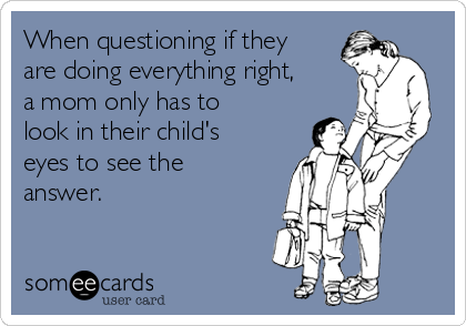 When questioning if they are doing everything right, a mom only has to look in their child's eyes to see the answer.