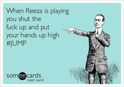 When Reeza is playing you shut the fuck up and put your hands up high #JUMP