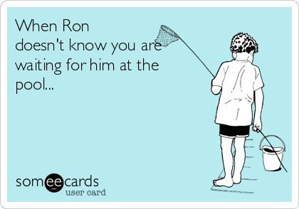 When Ron doesn't know you are waiting for him at the pool...