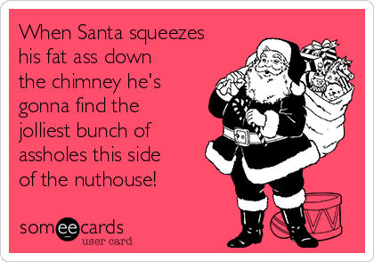 When Santa squeezes his fat ass down the chimney he's gonna find the jolliest bunch of assholes this side of the nuthouse!