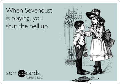 When Sevendust is playing, you shut the hell up.