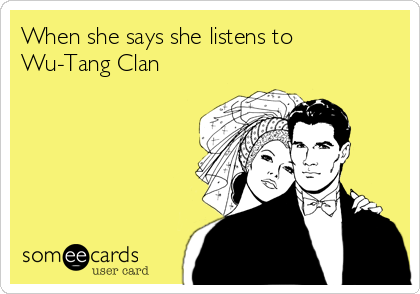 When she says she listens to Wu-Tang Clan