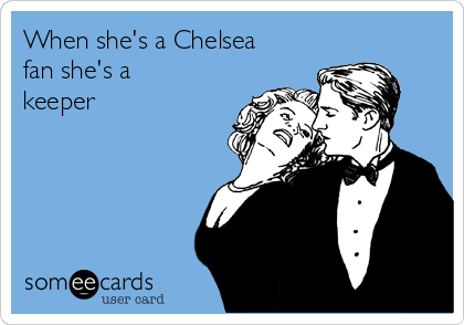 When she's a Chelsea fan she's a keeper