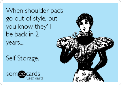 When shoulder pads go out of style, but you know they'll be back in 2 years....  Self Storage.