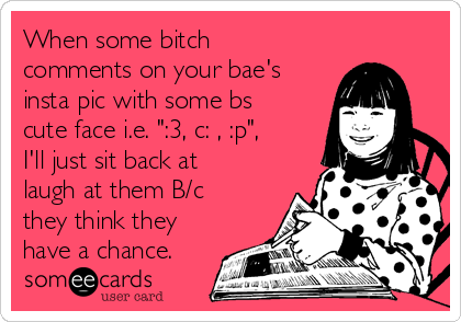 """When some bitch comments on your bae's insta pic with some bs cute face i.e. """":3, c: , :p"""", I'll just sit back at laugh at them B/c they think they have a chance."""
