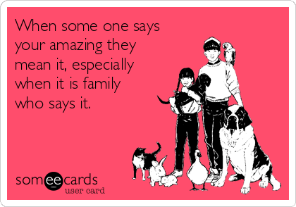 When some one says your amazing they mean it, especially when it is family who says it.