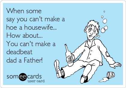 When some say you can't make a hoe a housewife... How about...  You can't make a deadbeat dad a Father!