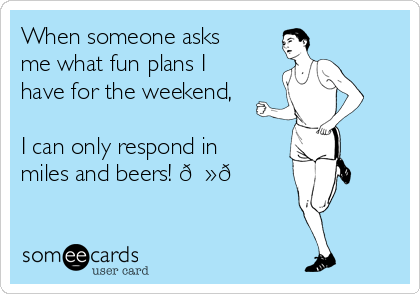 When someone asks me what fun plans I have for the weekend,   I can only respond in miles and beers!