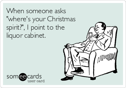 """When someone asks """"where's your Christmas spirit?"""", I point to the liquor cabinet."""